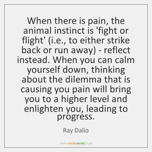 When there is pain, the animal instinct is 'fight or flight' (i....