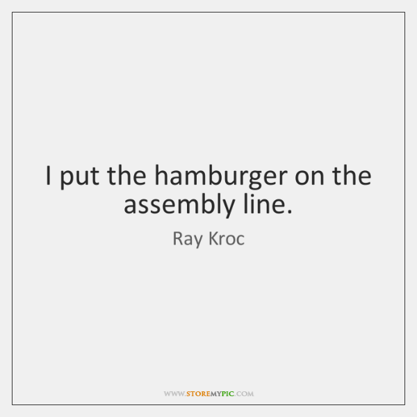 I put the hamburger on the assembly line.