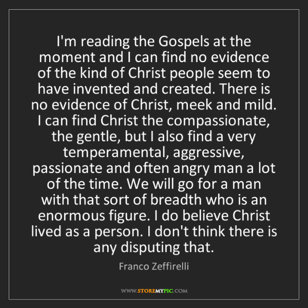 Franco Zeffirelli: I'm reading the Gospels at the moment and I can find...