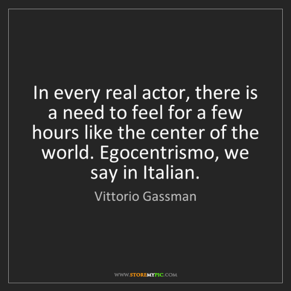 Vittorio Gassman: In every real actor, there is a need to feel for a few...