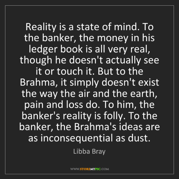Libba Bray: Reality is a state of mind. To the banker, the money...