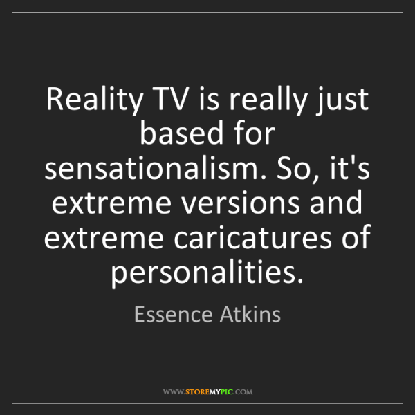 Essence Atkins: Reality TV is really just based for sensationalism. So,...