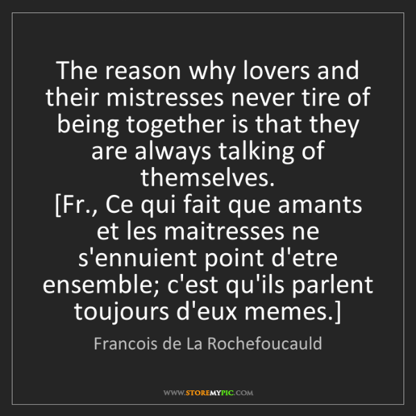 Francois de La Rochefoucauld: The reason why lovers and their mistresses never tire...