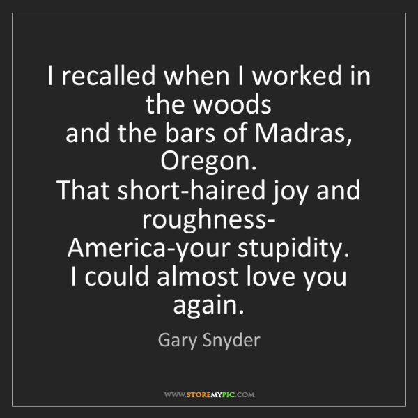 Gary Snyder: I recalled when I worked in the woods   and the bars...