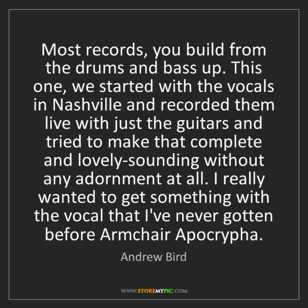 Andrew Bird: Most records, you build from the drums and bass up. This...