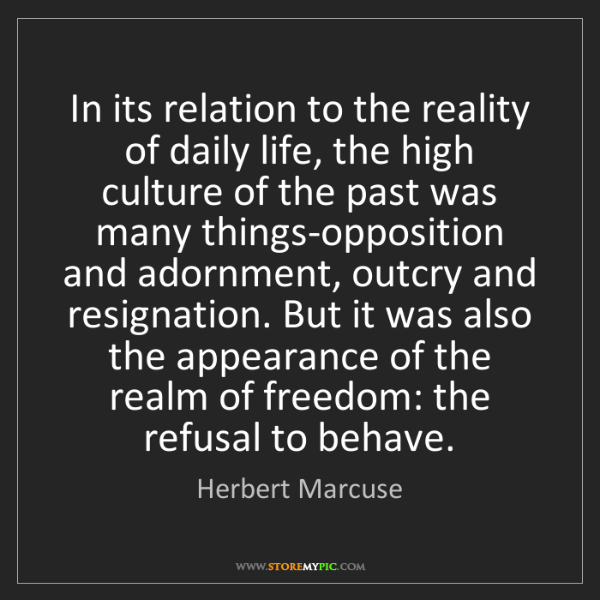 Herbert Marcuse: In its relation to the reality of daily life, the high...