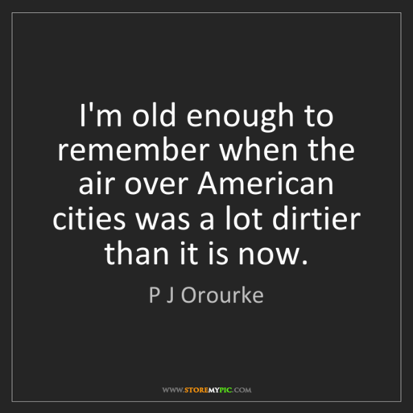P J Orourke: I'm old enough to remember when the air over American...