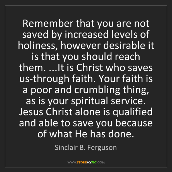 Sinclair B. Ferguson: Remember that you are not saved by increased levels of...