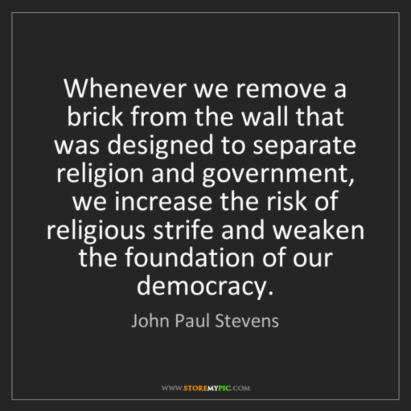 John Paul Stevens: Whenever we remove a brick from the wall that was designed...