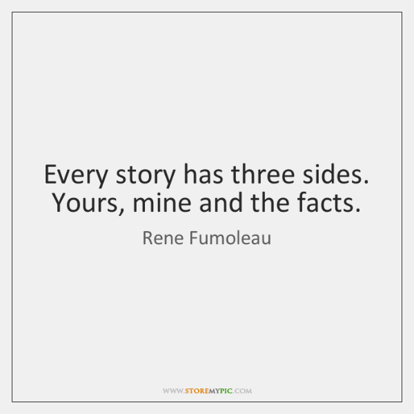 Every story has three sides. Yours, mine and the facts.