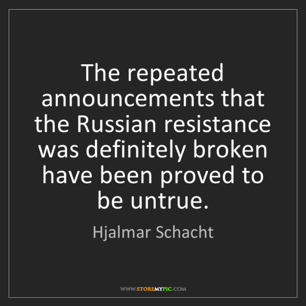 Hjalmar Schacht: The repeated announcements that the Russian resistance...
