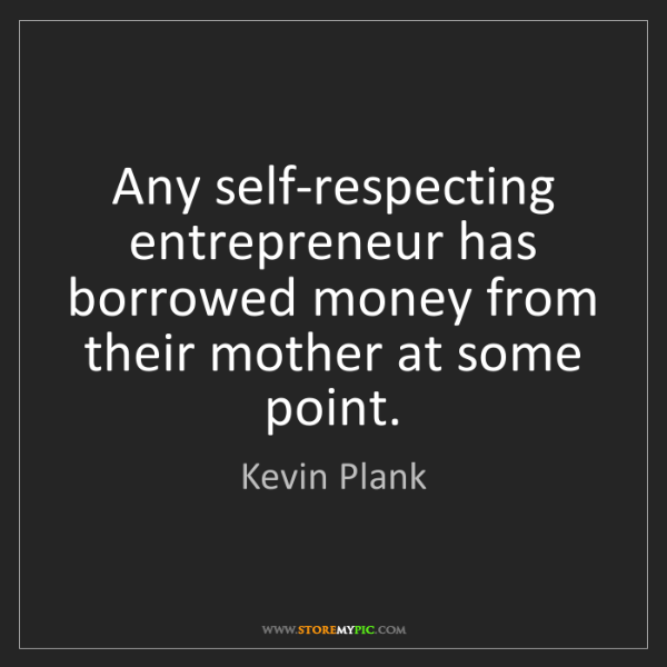 Kevin Plank: Any self-respecting entrepreneur has borrowed money from...
