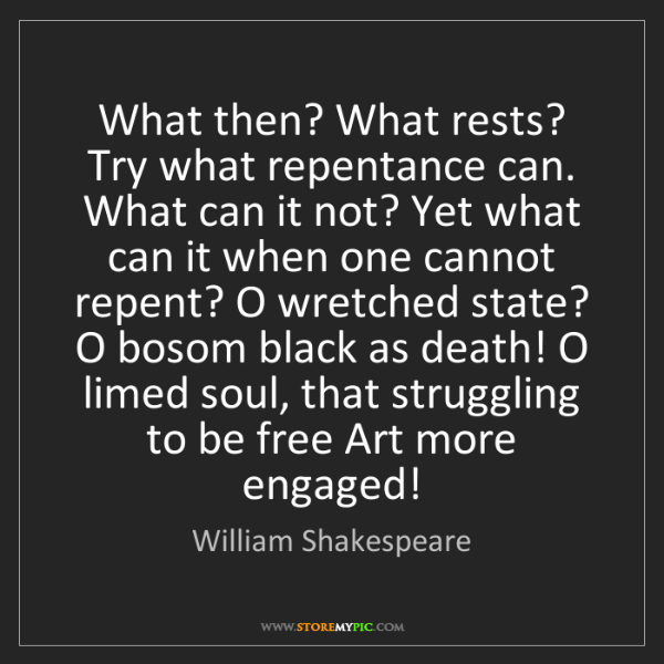 William Shakespeare: What then? What rests? Try what repentance can. What...