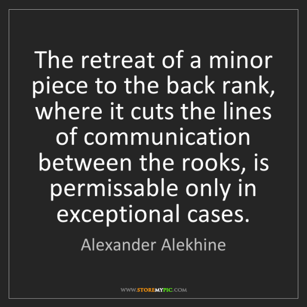 Alexander Alekhine: The retreat of a minor piece to the back rank, where...