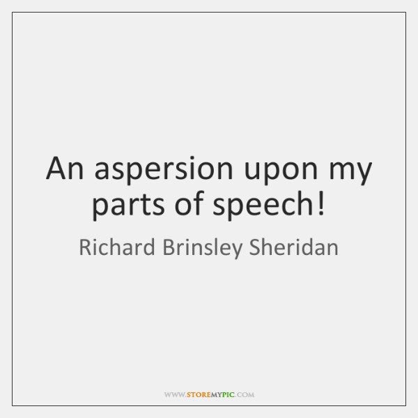 An aspersion upon my parts of speech!