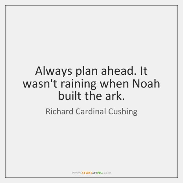 Always plan ahead. It wasn't raining when Noah built the ark.