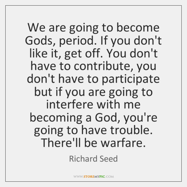 We are going to become Gods, period. If you don't like it, ...