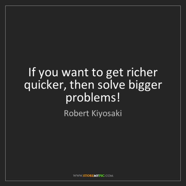 Robert Kiyosaki: If you want to get richer quicker, then solve bigger...