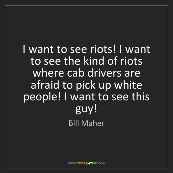 Bill Maher: I want to see riots! I want to see the kind of riots...