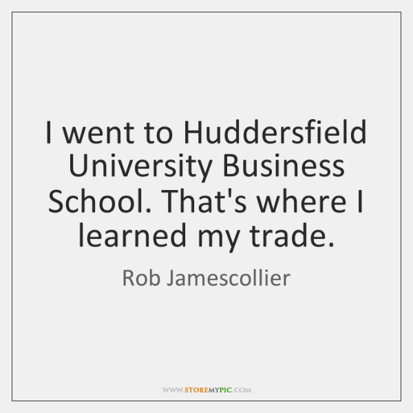 I went to Huddersfield University Business School. That's where I learned my ...