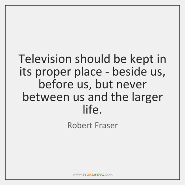 Television should be kept in its proper place - beside us, before ...