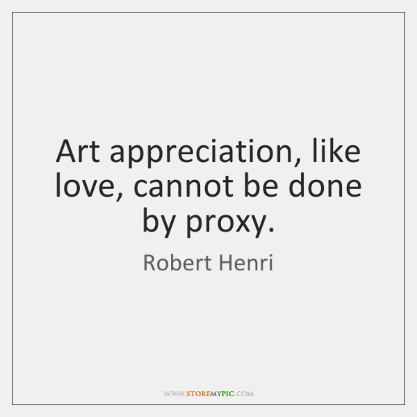 Art appreciation, like love, cannot be done by proxy.