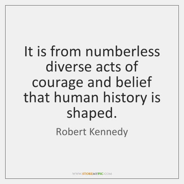 It is from numberless diverse acts of courage and belief that human ...