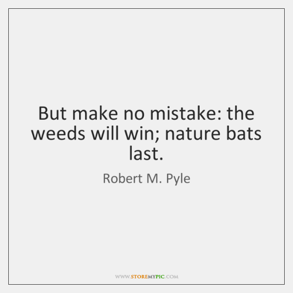 But make no mistake: the weeds will win; nature bats last.