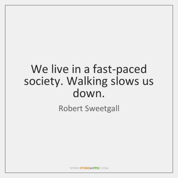 We live in a fast-paced society. Walking slows us down.