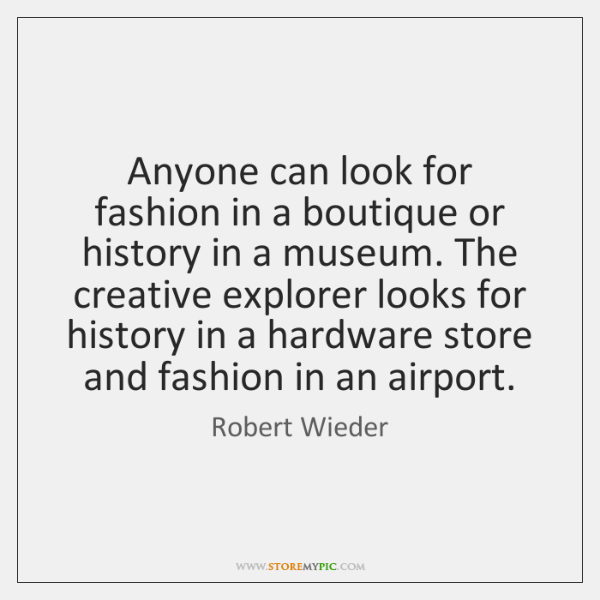 Anyone can look for fashion in a boutique or history in a ...