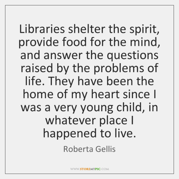Libraries shelter the spirit, provide food for the mind, and answer the ...