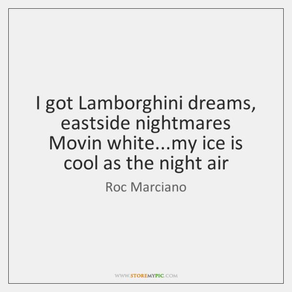 I got Lamborghini dreams, eastside nightmares  Movin white...my ice is cool ...