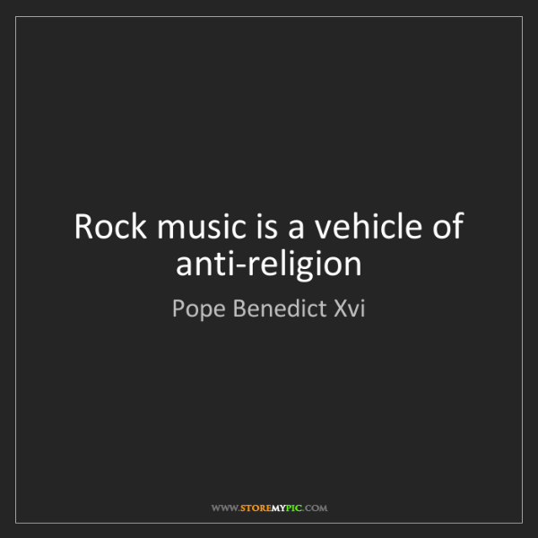 Pope Benedict Xvi: Rock music is a vehicle of anti-religion