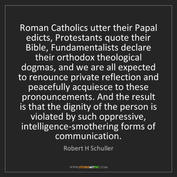 Robert H Schuller: Roman Catholics utter their Papal edicts, Protestants...