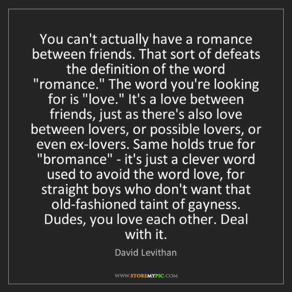 David Levithan: You can't actually have a romance between friends. That...