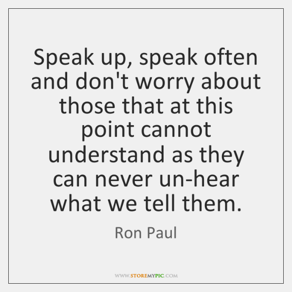 Speak up, speak often and don't worry about those that at this ...