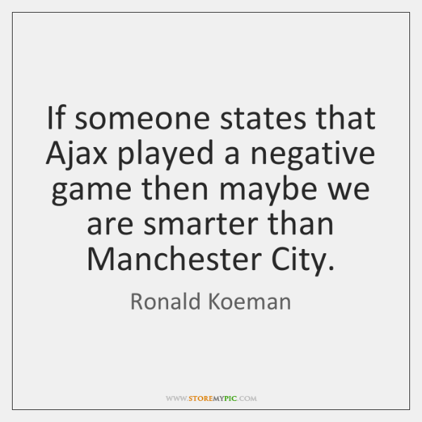 If someone states that Ajax played a negative game then maybe we ...