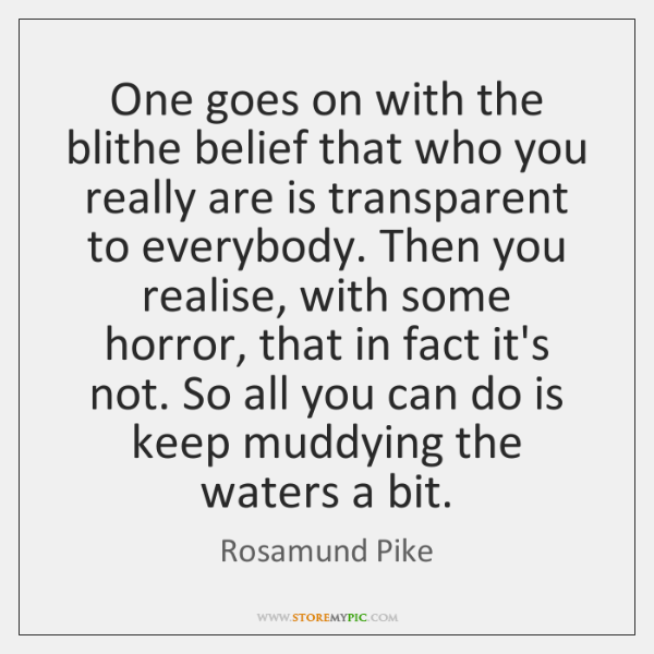 One goes on with the blithe belief that who you really are ...