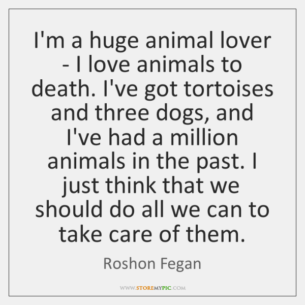 I'm a huge animal lover - I love animals to death. I've ...