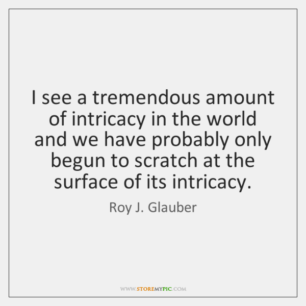 I see a tremendous amount of intricacy in the world and we ...