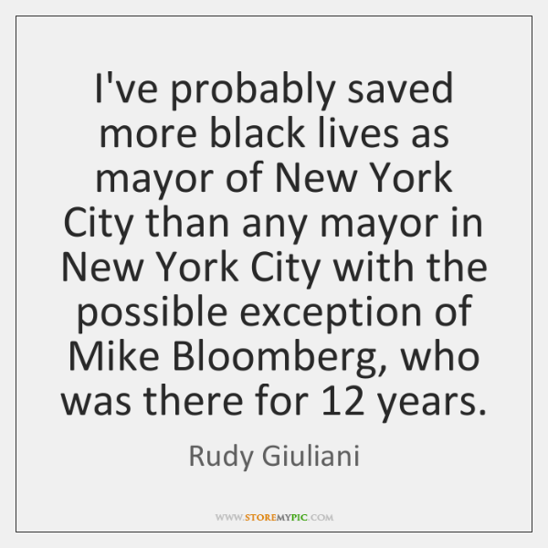 I've probably saved more black lives as mayor of New York City ...