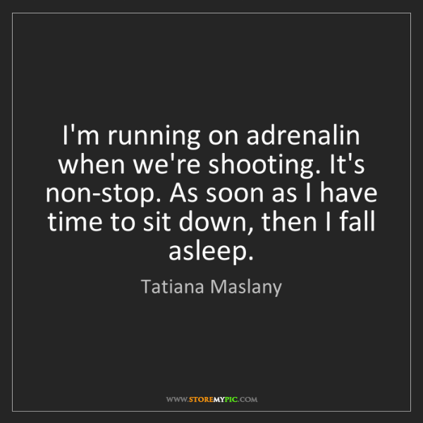 Tatiana Maslany: I'm running on adrenalin when we're shooting. It's non-stop....