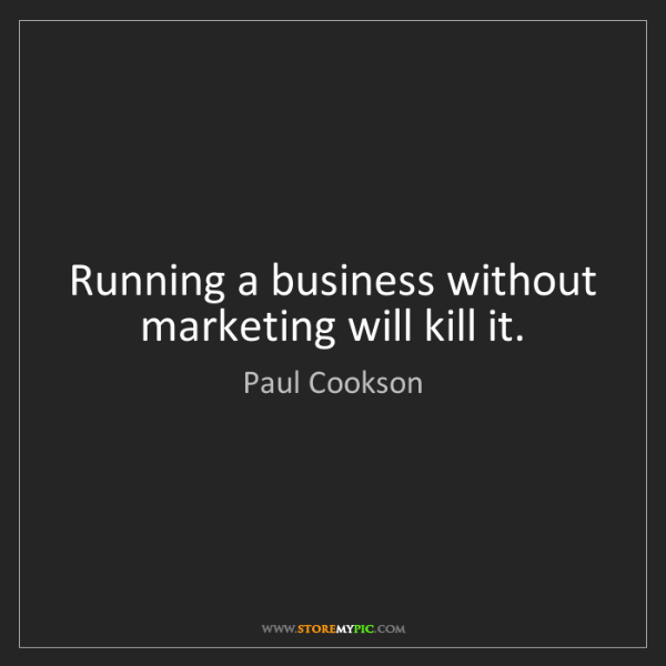 Paul Cookson: Running a business without marketing will kill it.