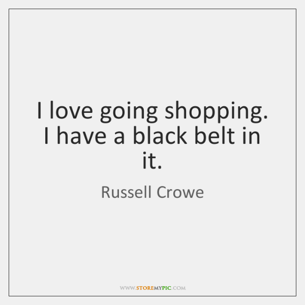 I love going shopping. I have a black belt in it.