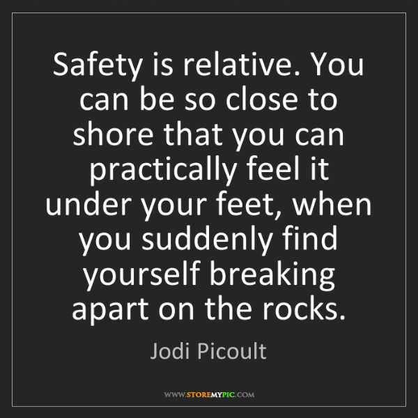 Jodi Picoult: Safety is relative. You can be so close to shore that...