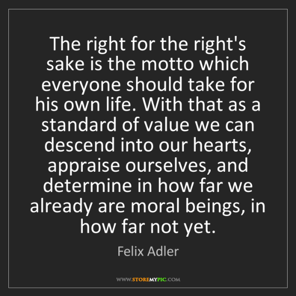 Felix Adler: The right for the right's sake is the motto which everyone...