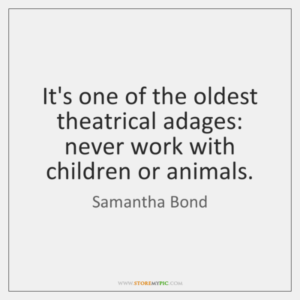It's one of the oldest theatrical adages: never work with children or ...