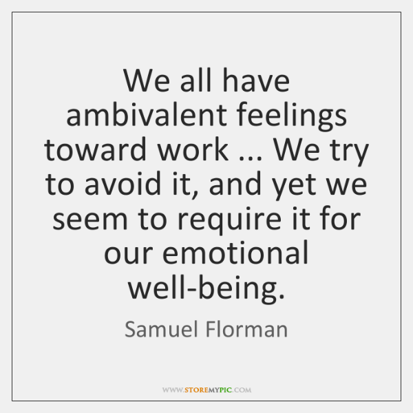 We all have ambivalent feelings toward work ... We try to avoid it, ...