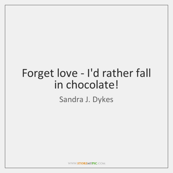 Forget love - I'd rather fall in chocolate!