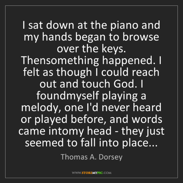 Thomas A. Dorsey: I sat down at the piano and my hands began to browse...